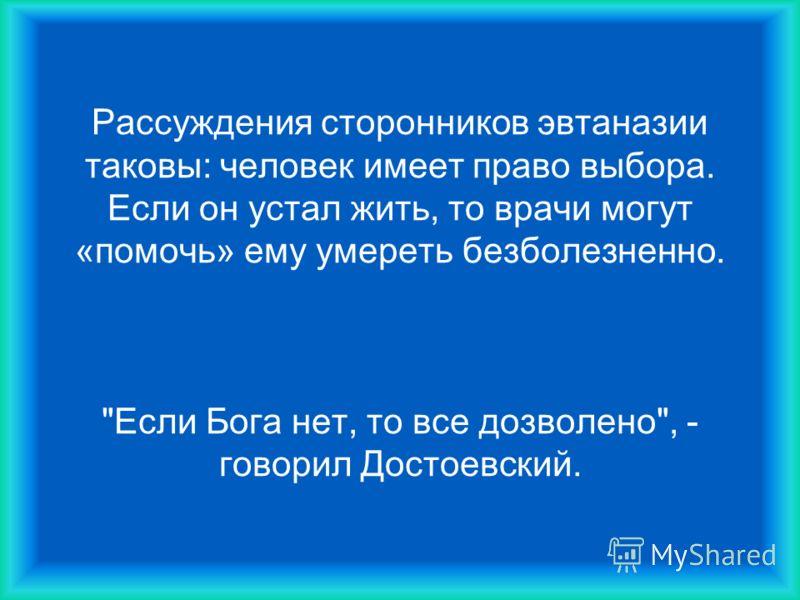 Рассуждения сторонников эвтаназии таковы: человек имеет право выбора. Если он устал жить, то врачи могут «помочь» ему умереть безболезненно. Если Бога нет, то все дозволено, - говорил Достоевский.