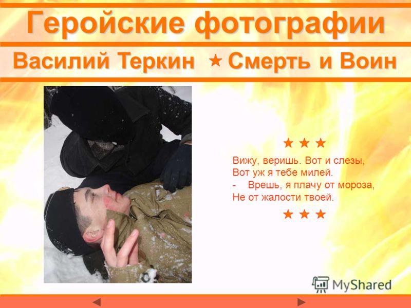 Геройские фотографии Василий Теркин Смерть и Воин Вижу, веришь. Вот и слезы, Вот уж я тебе милей. -Врешь, я плачу от мороза, Не от жалости твоей.
