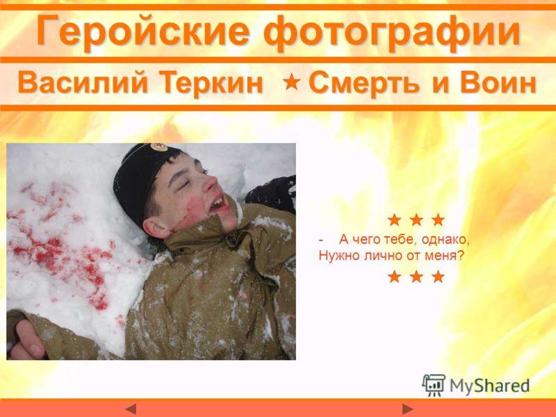 Геройские фотографии -А чего тебе, однако, Нужно лично от меня? Василий Теркин Смерть и Воин