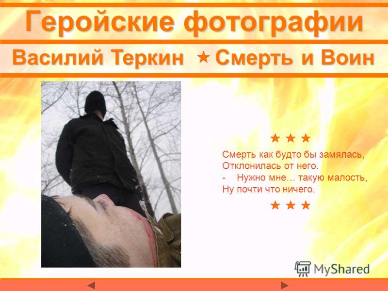 Геройские фотографии Василий Теркин Смерть и Воин Смерть как будто бы замялась, Отклонилась от него. -Нужно мне… такую малость, Ну почти что ничего.