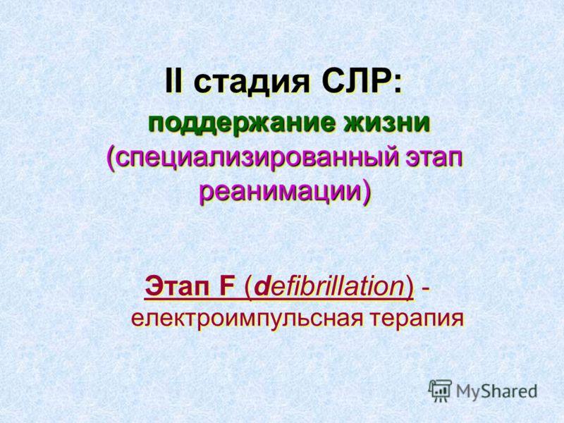 Этап F (defibrillation) - електроимпульсная терапия поддержание жизни (специализированный этап реанимации) ІІ стадия СЛР: поддержание жизни (специализированный этап реанимации)