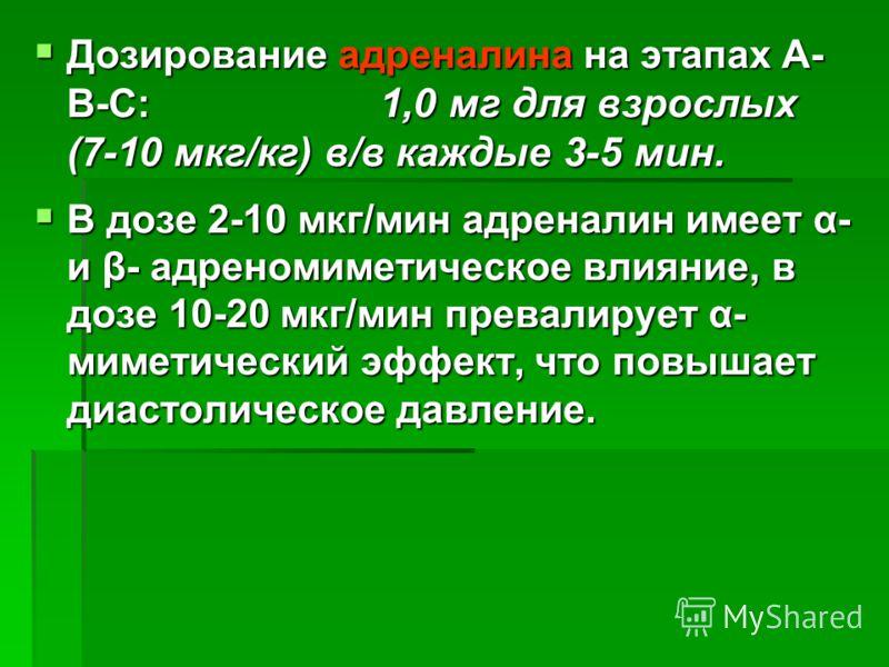 Дозирование адреналина на этапах А- В-С: 1,0 мг для взрослых (7-10 мкг/кг) в/в каждые 3-5 мин. Дозирование адреналина на этапах А- В-С: 1,0 мг для взрослых (7-10 мкг/кг) в/в каждые 3-5 мин. В дозе 2-10 мкг/мин адреналин имеет α- и β- адреномиметическ