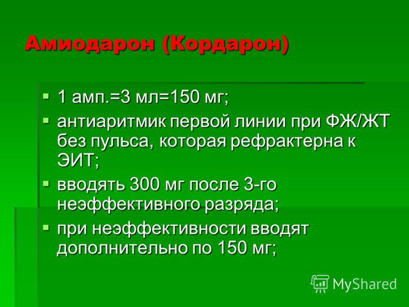 Амиодарон (Кордарон) 1 амп.=3 мл=150 мг; 1 амп.=3 мл=150 мг; антиаритмик первой линии при ФЖ/ЖТ без пульса, которая рефрактерна к ЭИТ; антиаритмик первой линии при ФЖ/ЖТ без пульса, которая рефрактерна к ЭИТ; вводять 300 мг после 3-го неэффективного