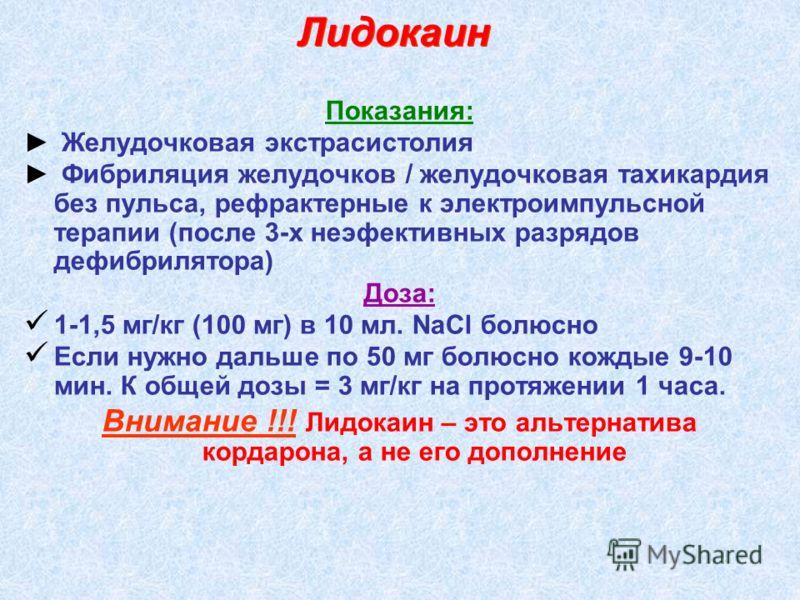 Показания: Желудочковая экстрасистолия Фибриляция желудочков / желудочковая тахикардия без пульса, рефрактерные к электроимпульсной терапии (после 3-х неэфективных разрядов дефибрилятора) Доза: 1-1,5 мг/кг (100 мг) в 10 мл. NaCl болюсно Если нужно да