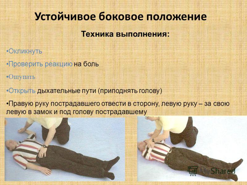 Устойчивое боковое положение Техника выполнения: Окликнуть Проверить реакцию на боль Ощупать Открыть дыхательные пути (приподнять голову) Правую руку пострадавшего отвести в сторону, левую руку – за свою левую в замок и под голову пострадавшему