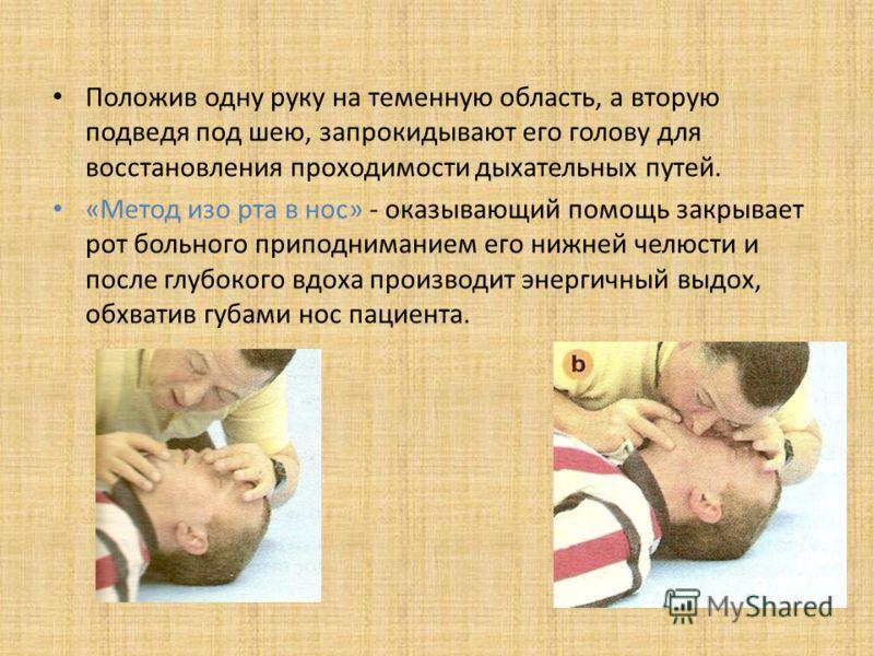 Положив одну руку на теменную область, а вторую подведя под шею, запрокидывают его голову для восстановления проходимости дыхательных путей. «Метод изо рта в нос» - оказывающий помощь закрывает рот больного приподниманием его нижней челюсти и после г