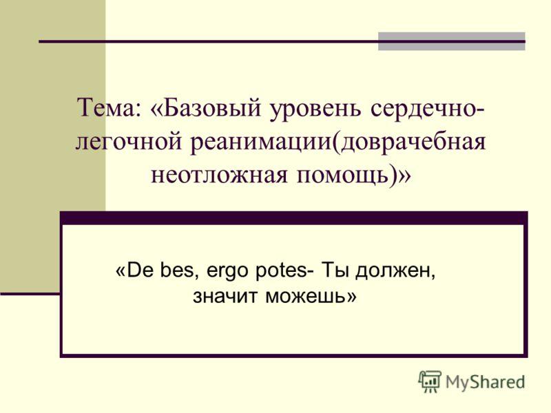 Тема: «Базовый уровень сердечно- легочной реанимации(доврачебная неотложная помощь)» «De bes, ergo potes- Ты должен, значит можешь»