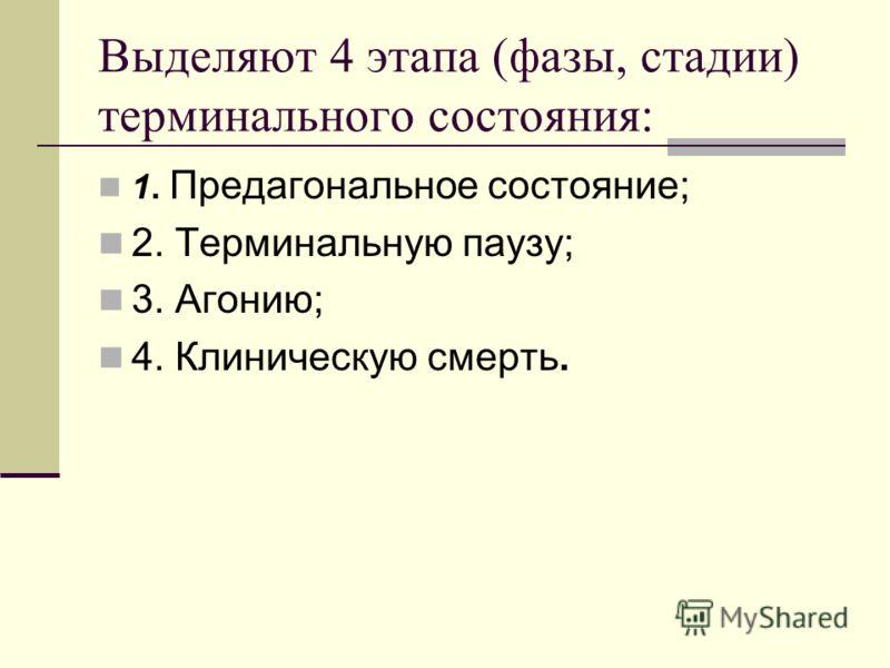 Выделяют 4 этапа (фазы, стадии) терминального состояния: 1. Предагональное состояние; 2. Терминальную паузу; 3. Агонию; 4. Клиническую смерть.
