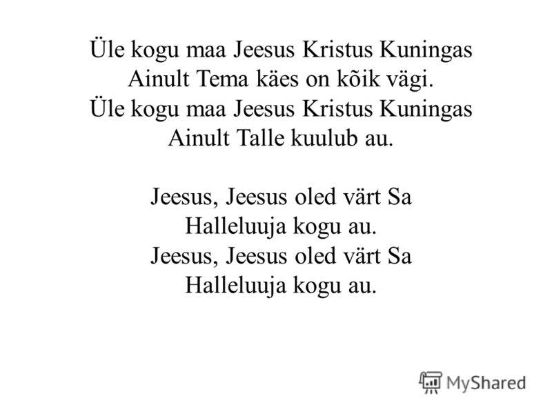 Üle kogu maa Jeesus Kristus Kuningas Ainult Tema käes on kõik vägi. Üle kogu maa Jeesus Kristus Kuningas Ainult Talle kuulub au. Jeesus, Jeesus oled värt Sa Halleluuja kogu au. Jeesus, Jeesus oled värt Sa Halleluuja kogu au.