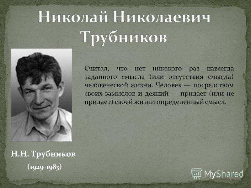 Н.Н. Трубников (1929-1983) Считал, что нет никакого раз навсегда заданного смысла (или отсутствия смысла) человеческой жизни. Человек посредством своих замыслов и деяний придает (или не придает) своей жизни определенный смысл.