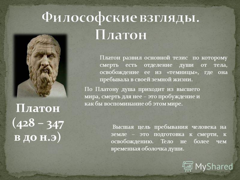 Платон (428 – 347 в до н.э) Платон развил основной тезис по которому смерть есть отделение души от тела, освобождение ее из «темницы», где она пребывала в своей земной жизни. По Платону душа приходит из высшего мира, смерть для нее – это пробуждение