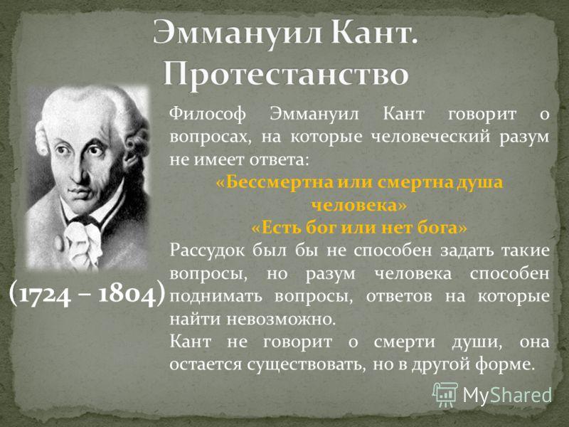 (1724 – 1804) Философ Эммануил Кант говорит о вопросах, на которые человеческий разум не имеет ответа: «Бессмертна или смертна душа человека» «Есть бог или нет бога» Рассудок был бы не способен задать такие вопросы, но разум человека способен поднима