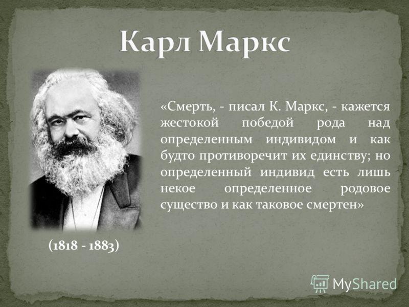 (1818 - 1883) «Смерть, - писал К. Маркс, - кажется жестокой победой рода над определенным индивидом и как будто противоречит их единству; но определенный индивид есть лишь некое определенное родовое существо и как таковое смертен»