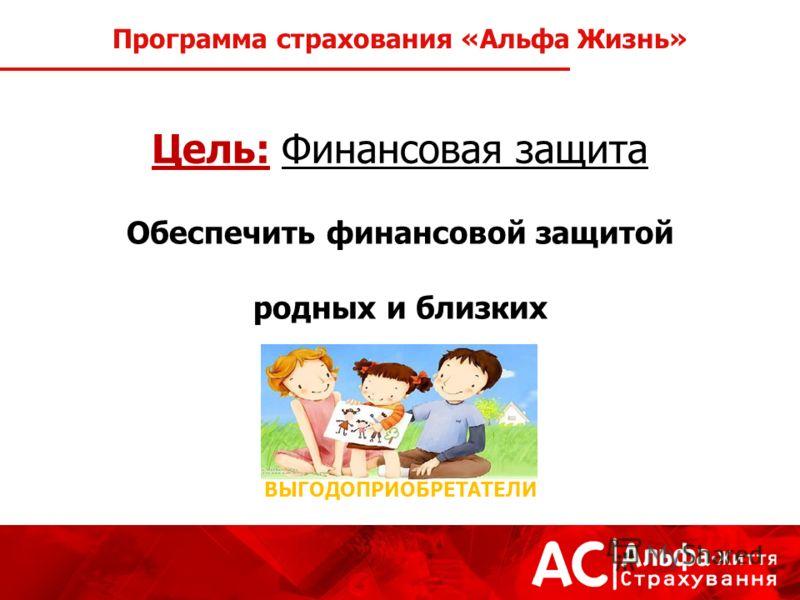 Цель: Финансовая защита Обеспечить финансовой защитой родных и близких Программа страхования «Альфа Жизнь» ВЫГОДОПРИОБРЕТАТЕЛИ
