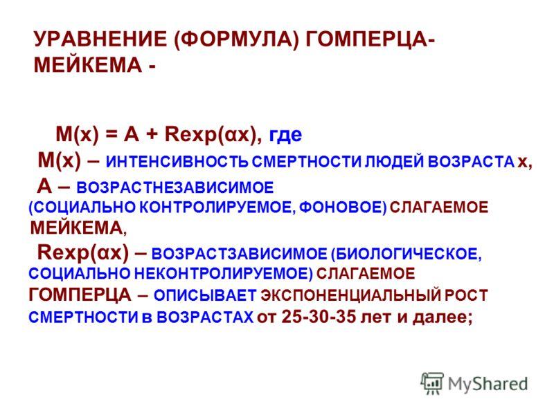 УРАВНЕНИЕ (ФОРМУЛА) ГОМПЕРЦА- МЕЙКЕМА - М(х) = A + Rexp(αх), где М(х) – ИНТЕНСИВНОСТЬ СМЕРТНОСТИ ЛЮДЕЙ ВОЗРАСТА х, А – ВОЗРАСТНЕЗАВИСИМОЕ (СОЦИАЛЬНО КОНТРОЛИРУЕМОЕ, ФОНОВОЕ) СЛАГАЕМОЕ МЕЙКЕМА, Rexp(αх) – ВОЗРАСТЗАВИСИМОЕ (БИОЛОГИЧЕСКОЕ, СОЦИАЛЬНО НЕК