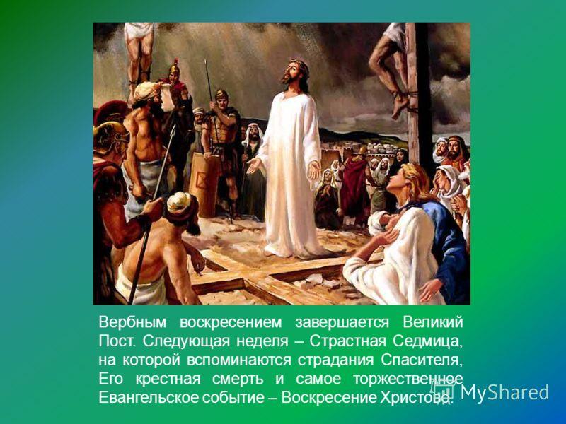 Вербным воскресением завершается Великий Пост. Следующая неделя – Страстная Седмица, на которой вспоминаются страдания Спасителя, Его крестная смерть и самое торжественное Евангельское событие – Воскресение Христово.