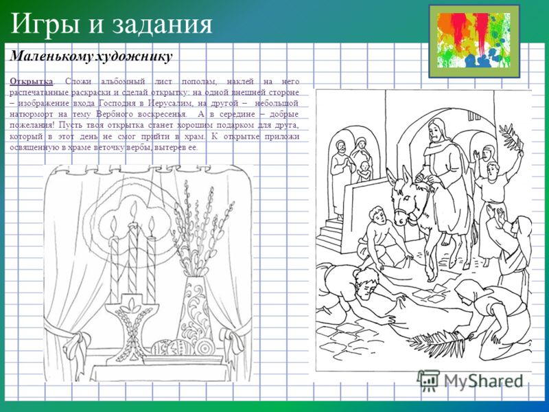 Игры и задания Маленькому художнику Открытка. Сложи альбомный лист пополам, наклей на него распечатанные раскраски и сделай открытку: на одной внешней стороне – изображение входа Господня в Иерусалим, на другой – небольшой натюрморт на тему Вербного