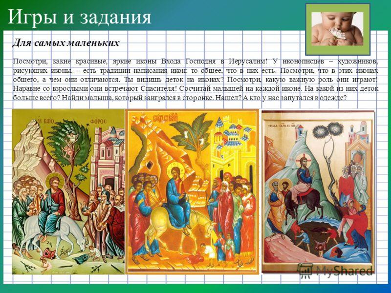 Игры и задания Для самых маленьких Посмотри, какие красивые, яркие иконы Входа Господня в Иерусалим! У иконописцев – художников, рисующих иконы. – есть традиции написания икон: то общее, что в них есть. Посмотри, что в этих иконах общего, а чем они о