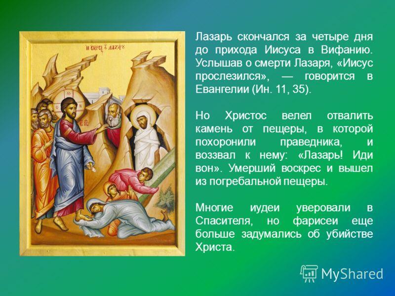Лазарь скончался за четыре дня до прихода Иисуса в Вифанию. Услышав о смерти Лазаря, «Иисус прослезился», говорится в Евангелии (Ин. 11, 35). Но Христос велел отвалить камень от пещеры, в которой похоронили праведника, и воззвал к нему: «Лазарь! Иди