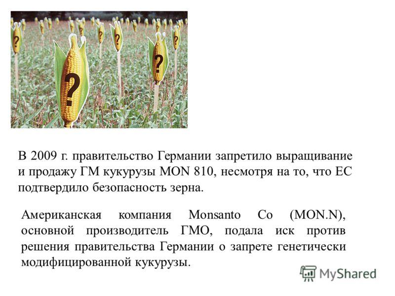 В 2009 г. правительство Германии запретило выращивание и продажу ГМ кукурузы MON 810, несмотря на то, что ЕС подтвердило безопасность зерна. Американская компания Monsanto Co (MON.N), основной производитель ГМО, подала иск против решения правительств