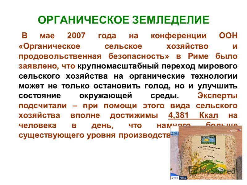 ОРГАНИЧЕСКОЕ ЗЕМЛЕДЕЛИЕ В мае 2007 года на конференции ООН «Органическое сельское хозяйство и продовольственная безопасность» в Риме было заявлено, что крупномасштабный переход мирового сельского хозяйства на органические технологии может не только о