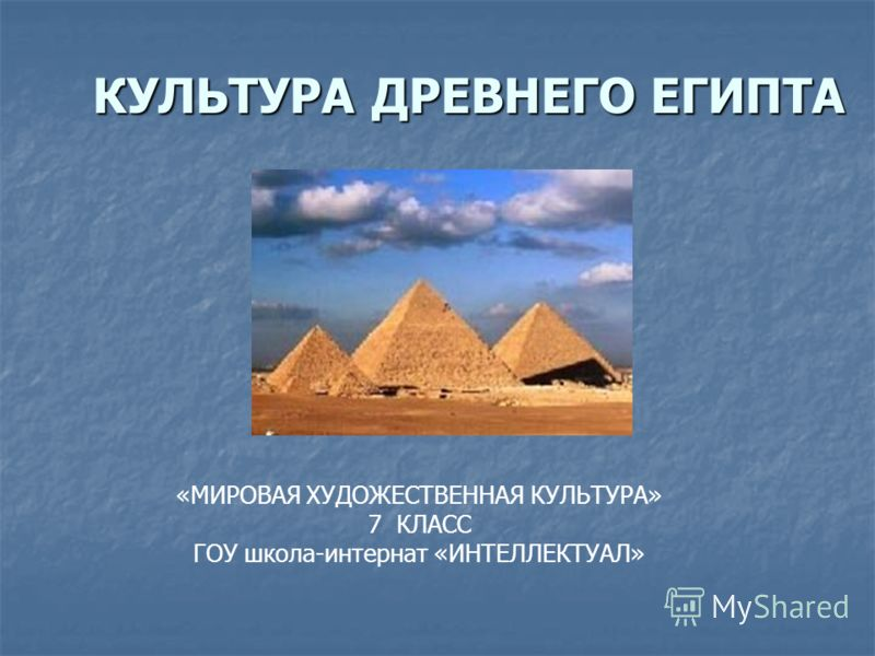 КУЛЬТУРА ДРЕВНЕГО ЕГИПТА «МИРОВАЯ ХУДОЖЕСТВЕННАЯ КУЛЬТУРА» 7 КЛАСС ГОУ школа-интернат «ИНТЕЛЛЕКТУАЛ»