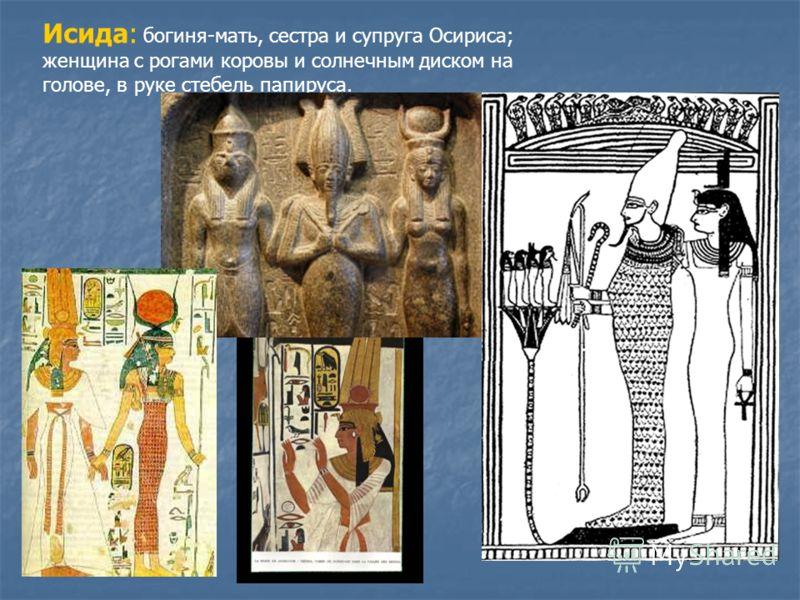 Исида: богиня-мать, сестра и супруга Осириса; женщина с рогами коровы и солнечным диском на голове, в руке стебель папируса.