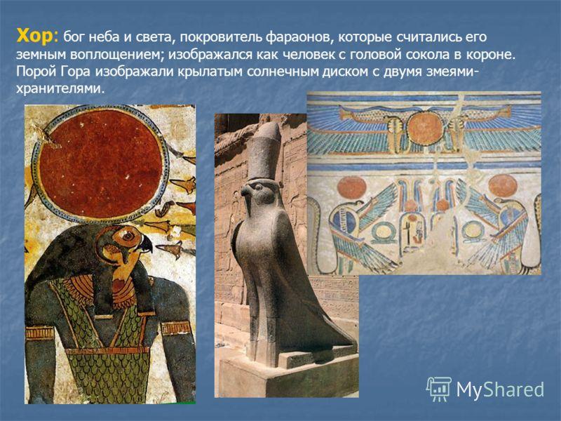 Хор: бог неба и света, покровитель фараонов, которые считались его земным воплощением; изображался как человек с головой сокола в короне. Порой Гора изображали крылатым солнечным диском с двумя змеями- хранителями.