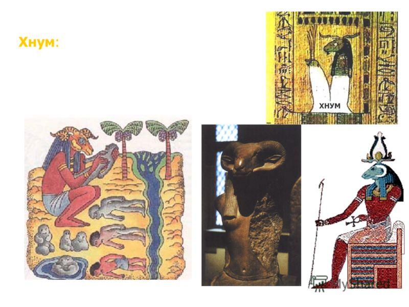 Хнум: бог-творец, создающий человека на гончарном диске, хранитель Нила; человек с головой барана со спирально закрученными рогами. Бог Хнум лепит людей из глины