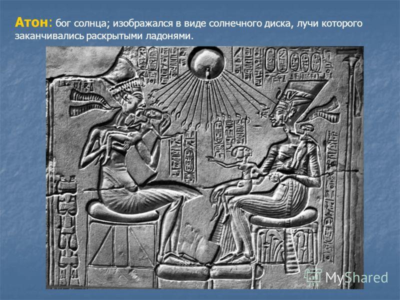 Атон: бог солнца; изображался в виде солнечного диска, лучи которого заканчивались раскрытыми ладонями.