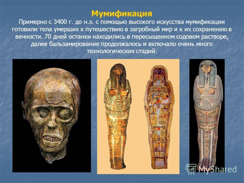 Мумификация Примерно с 3400 г. до н.э. c помощью высокого искусства мумификации готовили тела умерших к путешествию в загробный мир и к их сохранению в вечности. 70 дней останки находились в пересыщенном содовом растворе, далее бальзамирование продол