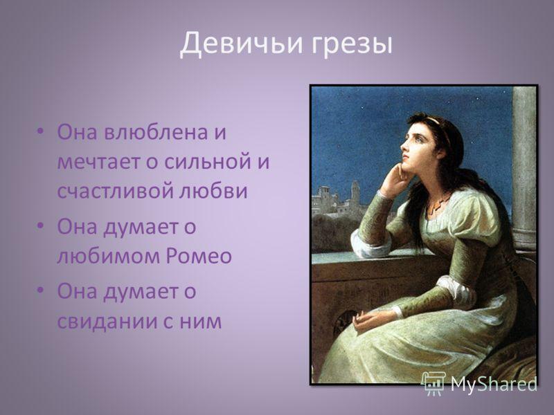 Девичьи грезы Она влюблена и мечтает о сильной и счастливой любви Она думает о любимом Ромео Она думает о свидании с ним