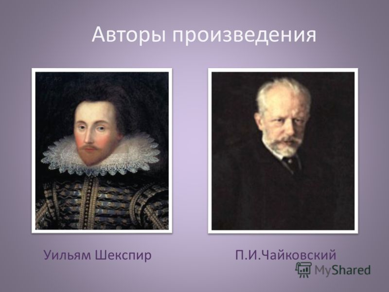 Авторы произведения Уильям ШекспирП.И.Чайковский