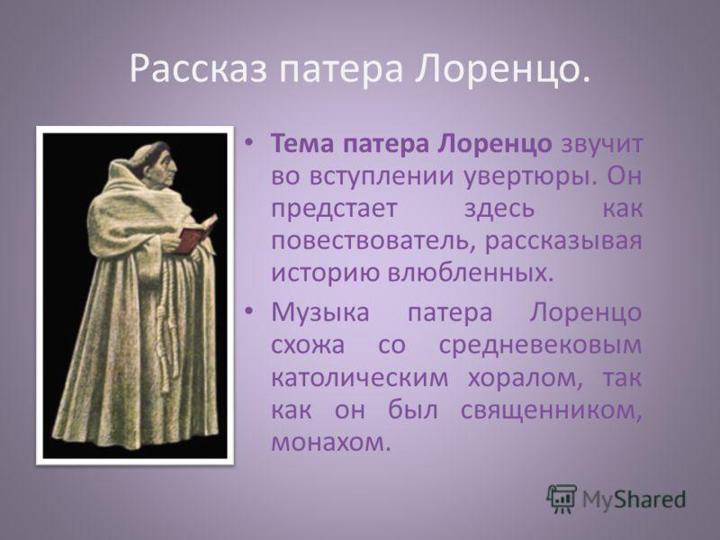 Рассказ патера Лоренцо. Тема патера Лоренцо звучит во вступлении увертюры. Он предстает здесь как повествователь, рассказывая историю влюбленных. Музыка патера Лоренцо схожа со средневековым католическим хоралом, так как он был священником, монахом.