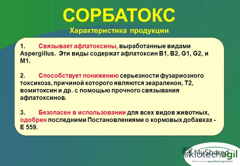 1.Связывает афлатоксины, выработанные видами Aspergillus. Эти виды содержат афлатоксин B1, B2, G1, G2, и М1. 2.Способствует понижению серьезности фузариозного токсикоза, причиной которого являются зеараленон, Т2, вомитоксин и др. с помощью прочного с