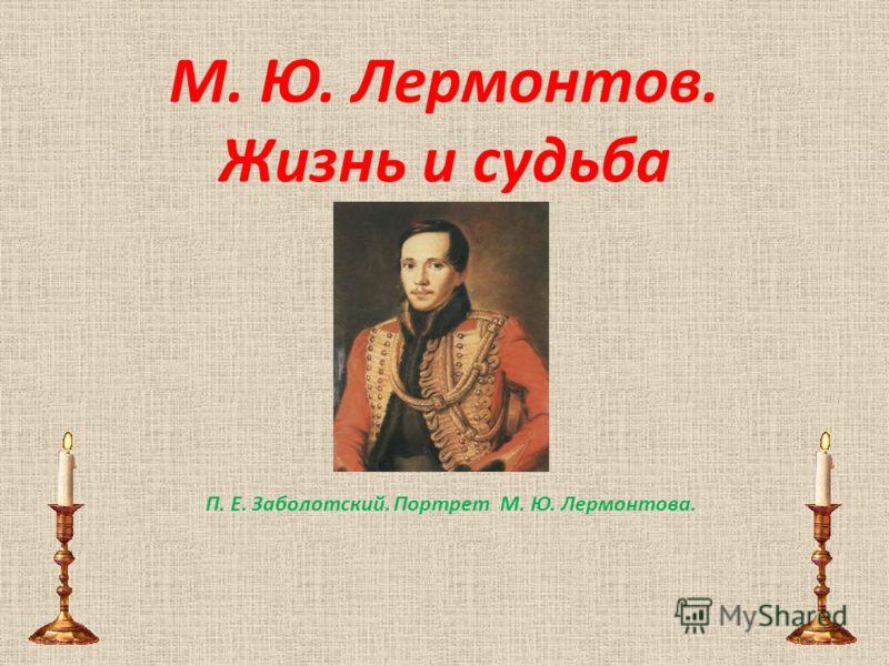 М. Ю. Лермонтов. Жизнь и судьба П. Е. Заболотский. Портрет М. Ю. Лермонтова.