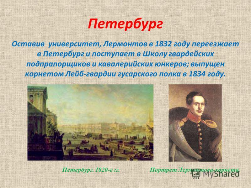 Петербург Оставив университет, Лермонтов в 1832 году переезжает в Петербург и поступает в Школу гвардейских подпрапорщиков и кавалерийских юнкеров; выпущен корнетом Лейб-гвардии гусарского полка в 1834 году. Петербург. 1820-е гг. Портрет Лермонтова-к