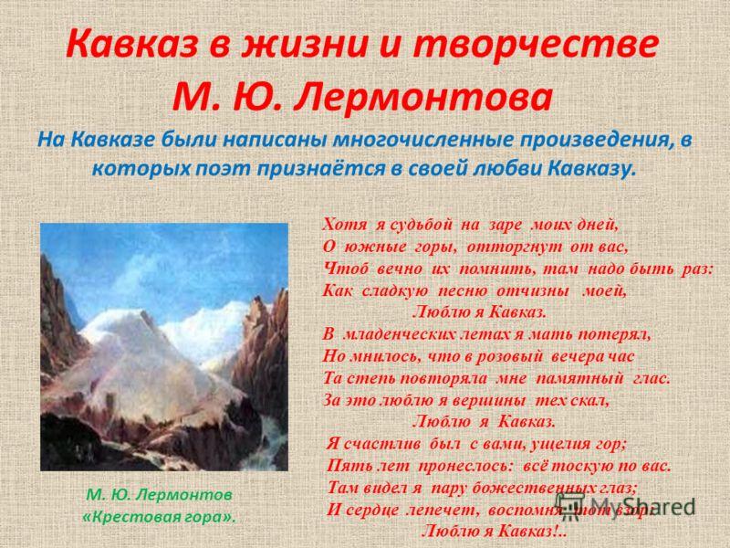 Кавказ в жизни и творчестве М. Ю. Лермонтова На Кавказе были написаны многочисленные произведения, в которых поэт признаётся в своей любви Кавказу. Хотя я судьбой на заре моих дней, О южные горы, отторгнут от вас, Чтоб вечно их помнить, там надо быть