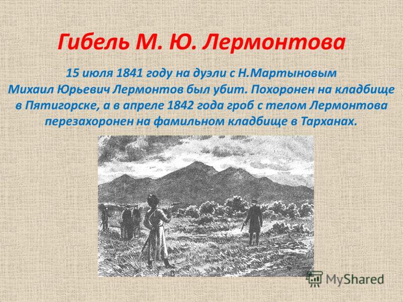 Гибель М. Ю. Лермонтова 15 июля 1841 году на дуэли с Н.Мартыновым Михаил Юрьевич Лермонтов был убит. Похоронен на кладбище в Пятигорске, а в апреле 1842 года гроб с телом Лермонтова перезахоронен на фамильном кладбище в Тарханах.