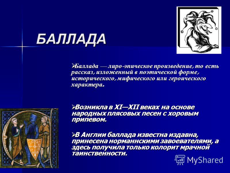 БАЛЛАДА Баллада лиро - эпическое произведение, то есть рассказ, изложенный в поэтической форме, исторического, мифического или героического характера. Баллада лиро - эпическое произведение, то есть рассказ, изложенный в поэтической форме, историческо