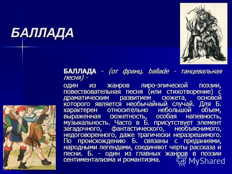 БАЛЛАДА БАЛЛАДА - (от франц. ballade - танцевальная песня) - один из жанров лиро-эпической поэзии, повествовательная песня (или стихотворение) с драматическим развитием сюжета, основой которого является необычайный случай. Для Б. характерен относител