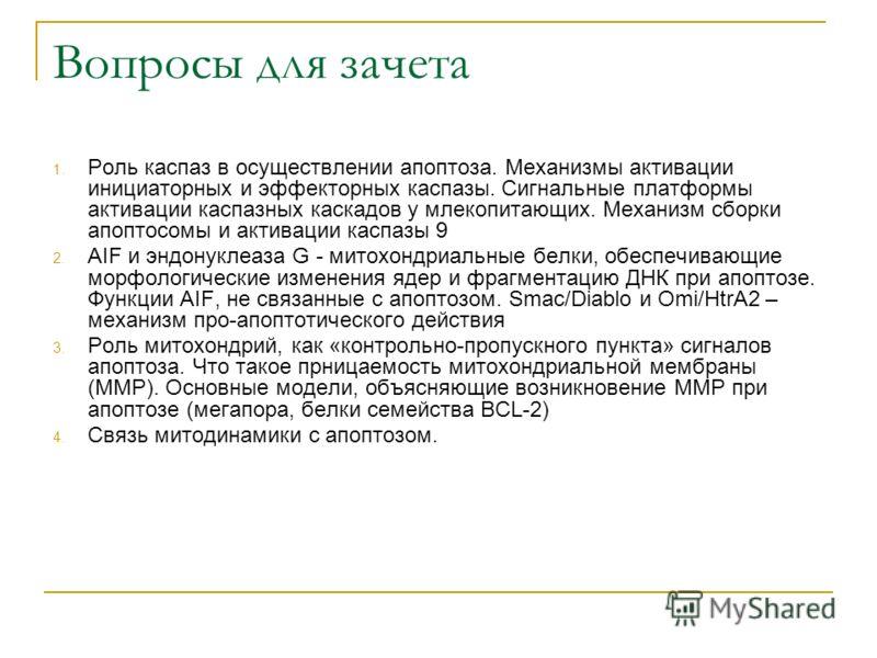 Вопросы для зачета 1. Роль каспаз в осуществлении апоптоза. Механизмы активации инициаторных и эффекторных каспазы. Сигнальные платформы активации каспазных каскадов у млекопитающих. Механизм сборки апоптосомы и активации каспазы 9 2. AIF и эндонукле