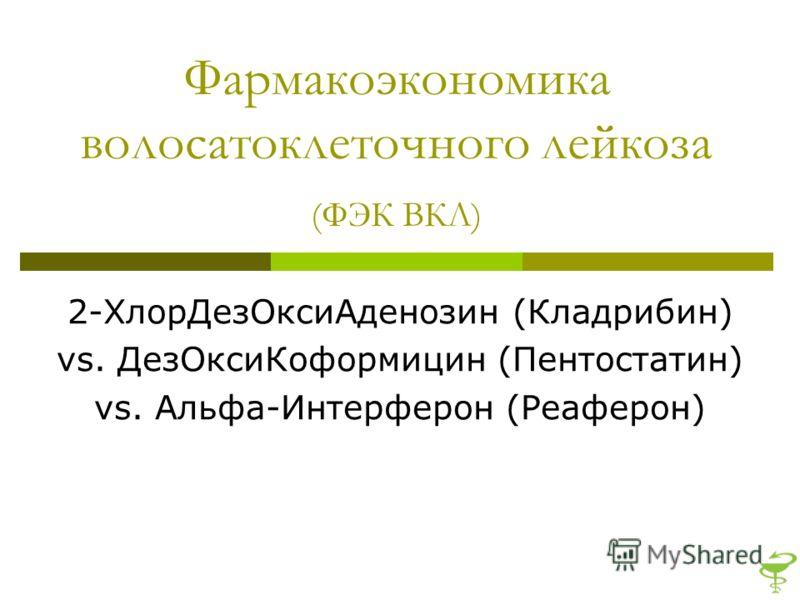 Фармакоэкономика волосатоклеточного лейкоза (ФЭК ВКЛ) 2-ХлорДезОксиАденозин (Кладрибин) vs. ДезОксиКоформицин (Пентостатин) vs. Альфа-Интерферон (Реаферон)