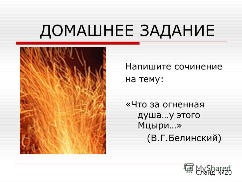 ДОМАШНЕЕ ЗАДАНИЕ Напишите сочинение на тему: «Что за огненная душа…у этого Мцыри…» (В.Г.Белинский) Слайд 20