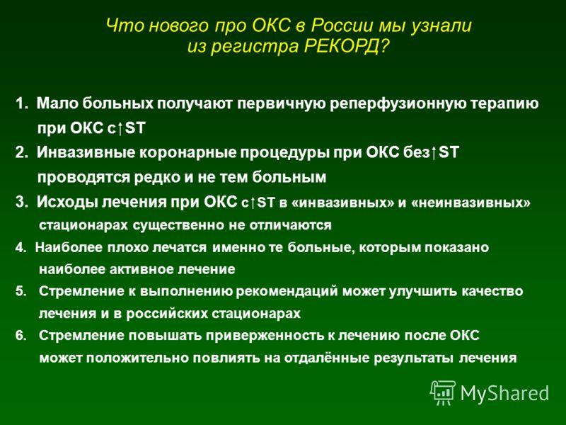 Что нового про ОКС в России мы узнали из регистра РЕКОРД? 1.Мало больных получают первичную реперфузионную терапию при ОКС с ST 2.Инвазивные коронарные процедуры при ОКС без ST проводятся редко и не тем больным 3.Исходы лечения при ОКС с ST в «инвази