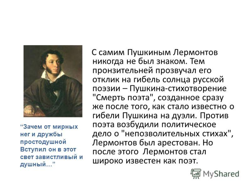 С самим Пушкиным Лермонтов никогда не был знаком. Тем пронзительней прозвучал его отклик на гибель солнца русской поэзии – Пушкина-стихотворение