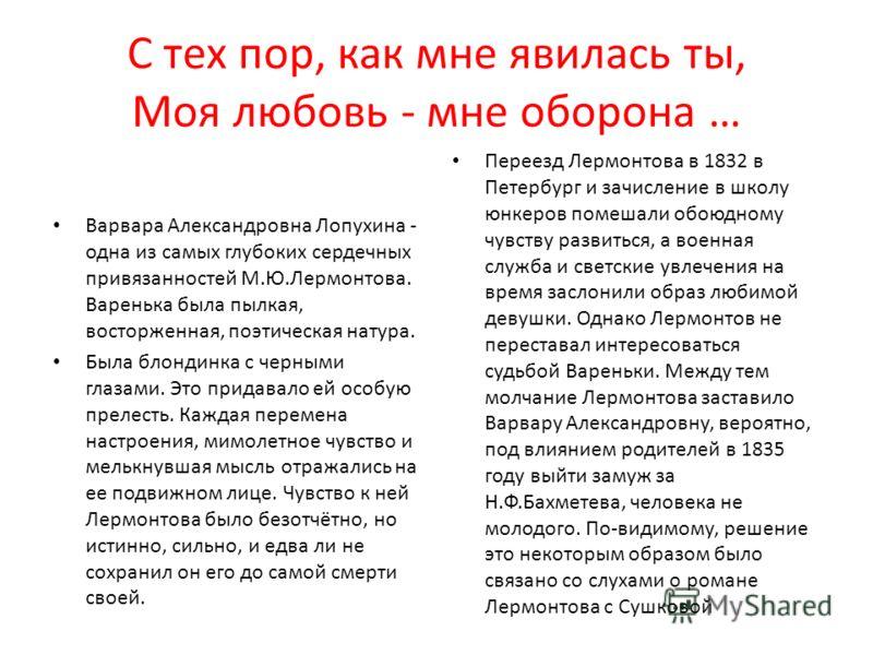 С тех пор, как мне явилась ты, Моя любовь - мне оборона … Варвара Александровна Лопухина - одна из самых глубоких сердечных привязанностей М.Ю.Лермонтова. Варенька была пылкая, восторженная, поэтическая натура. Была блондинка с черными глазами. Это п