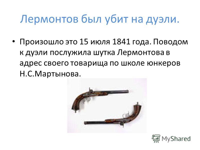 Лермонтов был убит на дуэли. Произошло это 15 июля 1841 года. Поводом к дуэли послужила шутка Лермонтова в адрес своего товарища по школе юнкеров Н.С.Мартынова.