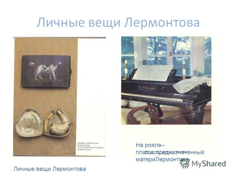 Личные вещи Лермонтова На рояле– платок,предназначенный материЛермонтова Личные вещи Лермонтова