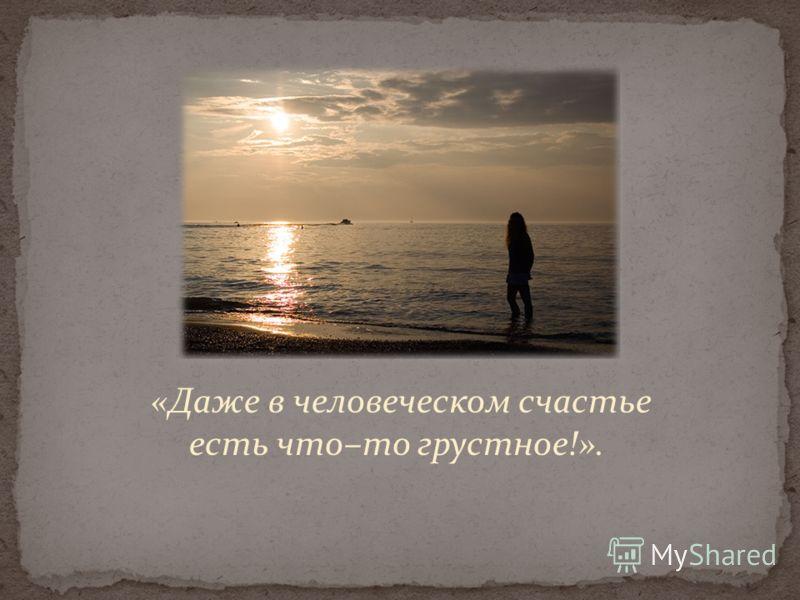 «Даже в человеческом счастье есть что–то грустное!».